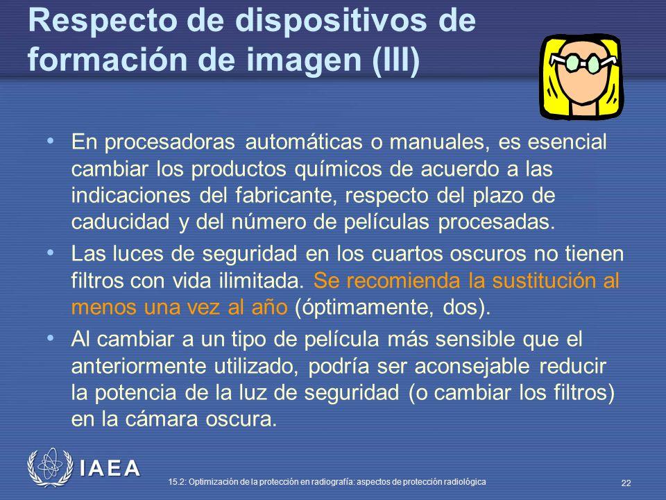 IAEA 15.2: Optimización de la protección en radiografía: aspectos de protección radiológica 22 Respecto de dispositivos de formación de imagen (III) En procesadoras automáticas o manuales, es esencial cambiar los productos químicos de acuerdo a las indicaciones del fabricante, respecto del plazo de caducidad y del número de películas procesadas.