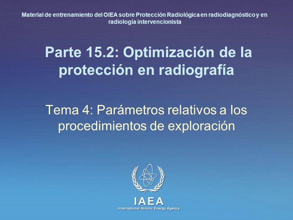 IAEA International Atomic Energy Agency Parte 15.2: Optimización de la protección en radiografía Tema 4: Parámetros relativos a los procedimientos de exploración Material de entrenamiento del OIEA sobre Protección Radiológica en radiodiagnóstico y en radiología intervencionista