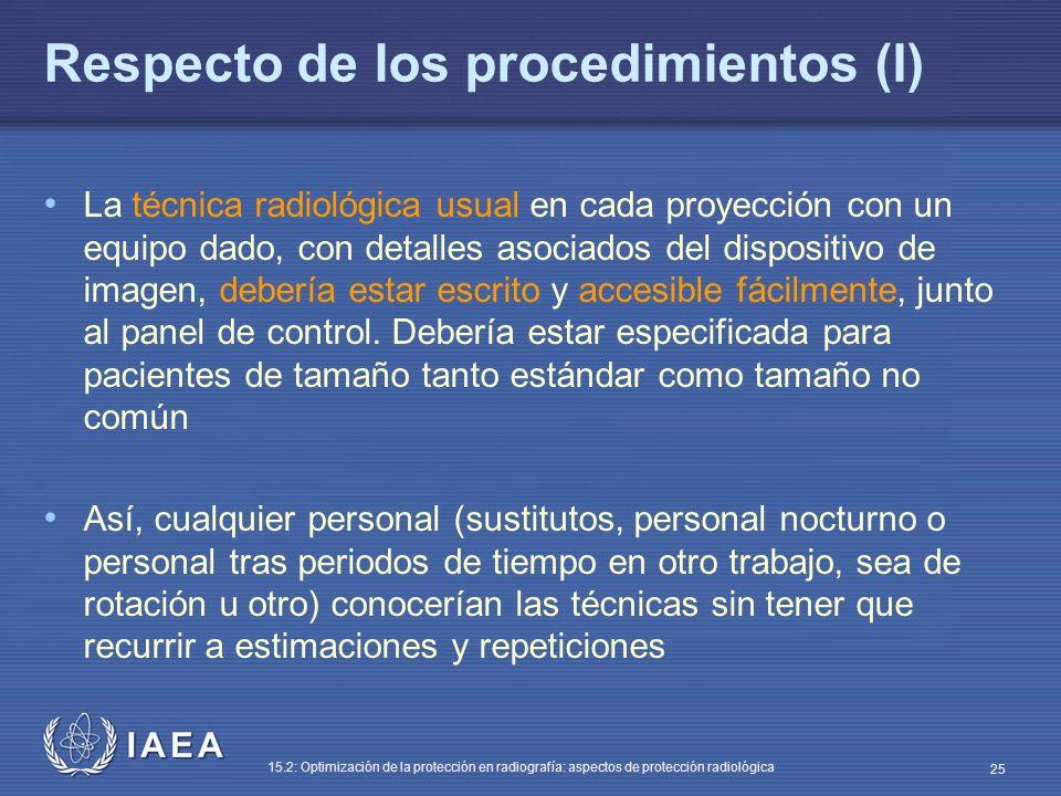 IAEA 15.2: Optimización de la protección en radiografía: aspectos de protección radiológica 25 Respecto de los procedimientos (I) La técnica radiológica usual en cada proyección con un equipo dado, con detalles asociados del dispositivo de imagen, debería estar escrito y accesible fácilmente, junto al panel de control.