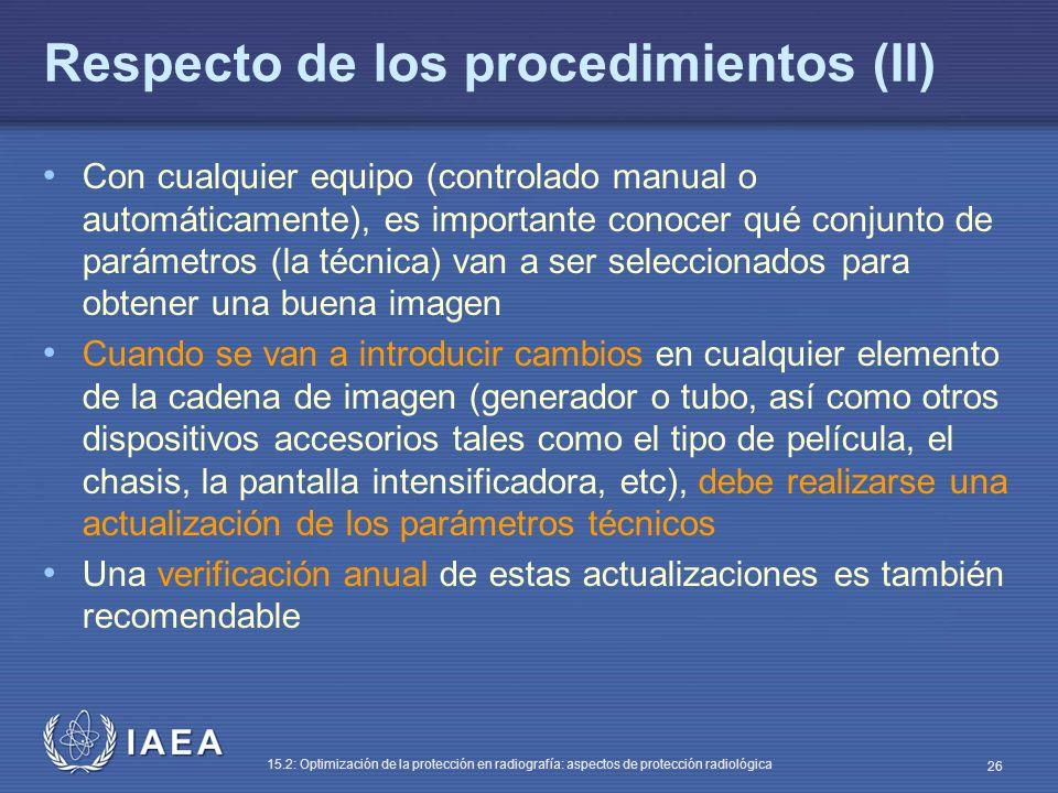 IAEA 15.2: Optimización de la protección en radiografía: aspectos de protección radiológica 26 Respecto de los procedimientos (II) Con cualquier equipo (controlado manual o automáticamente), es importante conocer qué conjunto de parámetros (la técnica) van a ser seleccionados para obtener una buena imagen Cuando se van a introducir cambios en cualquier elemento de la cadena de imagen (generador o tubo, así como otros dispositivos accesorios tales como el tipo de película, el chasis, la pantalla intensificadora, etc), debe realizarse una actualización de los parámetros técnicos Una verificación anual de estas actualizaciones es también recomendable