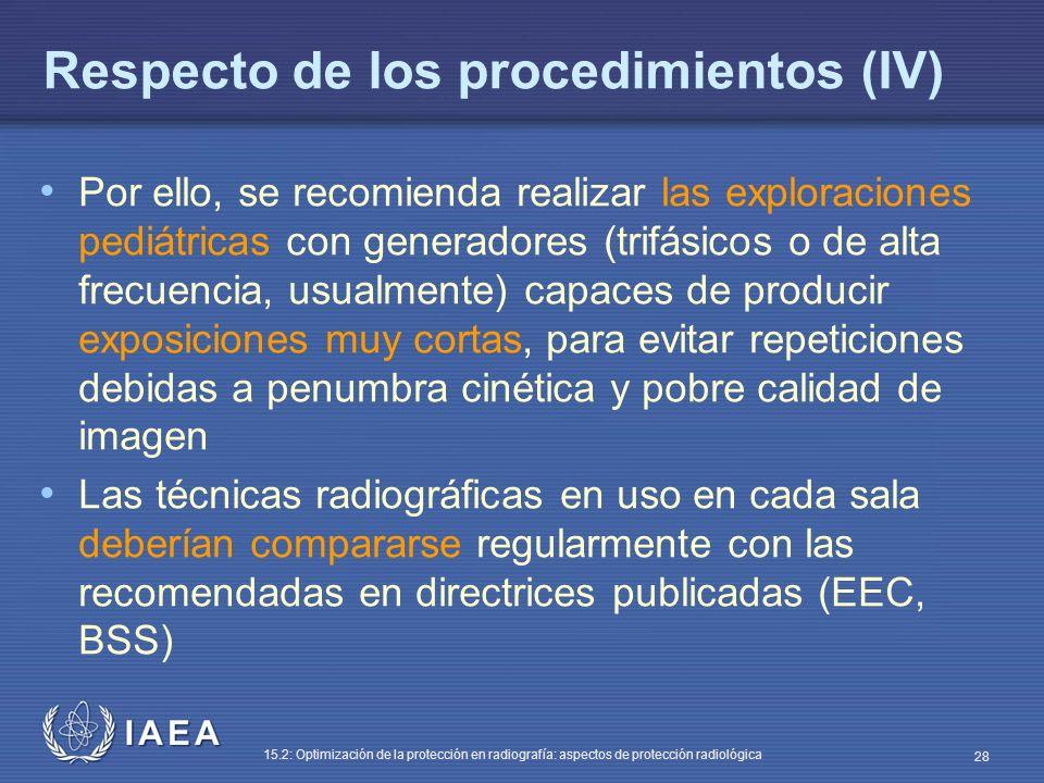 IAEA 15.2: Optimización de la protección en radiografía: aspectos de protección radiológica 28 Respecto de los procedimientos (IV) Por ello, se recomienda realizar las exploraciones pediátricas con generadores (trifásicos o de alta frecuencia, usualmente) capaces de producir exposiciones muy cortas, para evitar repeticiones debidas a penumbra cinética y pobre calidad de imagen Las técnicas radiográficas en uso en cada sala deberían compararse regularmente con las recomendadas en directrices publicadas (EEC, BSS)
