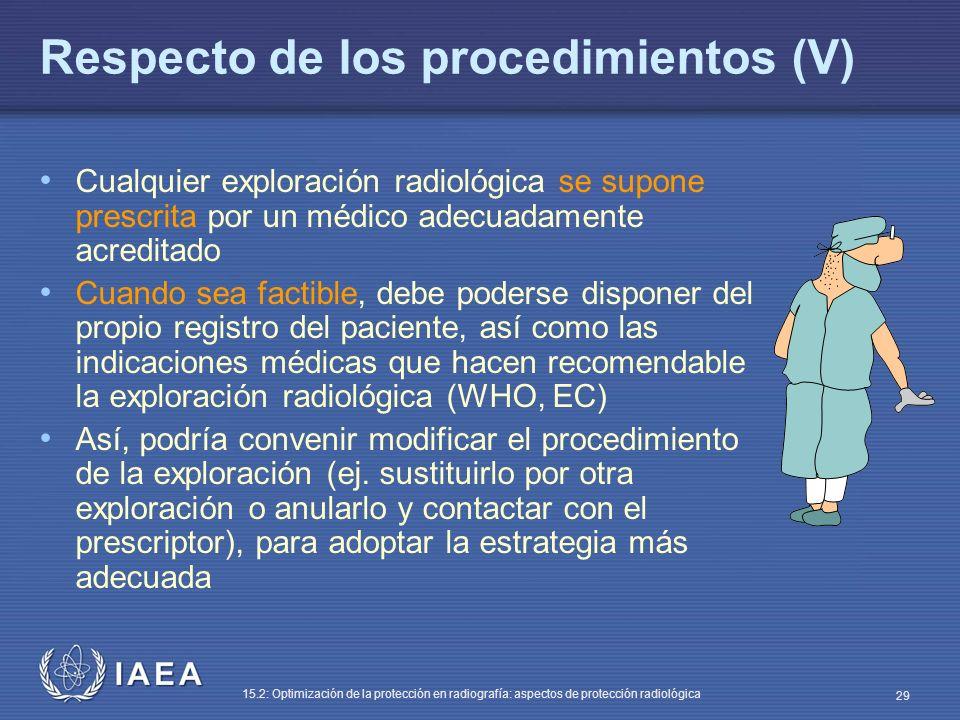 IAEA 15.2: Optimización de la protección en radiografía: aspectos de protección radiológica 29 Respecto de los procedimientos (V) Cualquier exploración radiológica se supone prescrita por un médico adecuadamente acreditado Cuando sea factible, debe poderse disponer del propio registro del paciente, así como las indicaciones médicas que hacen recomendable la exploración radiológica (WHO, EC) Así, podría convenir modificar el procedimiento de la exploración (ej.