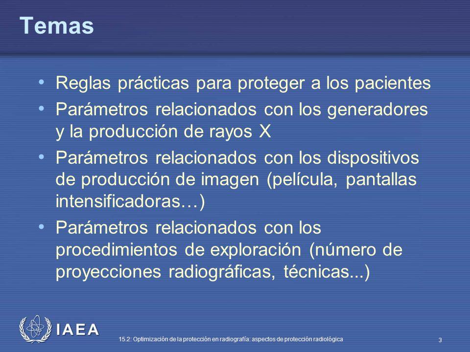 IAEA 15.2: Optimización de la protección en radiografía: aspectos de protección radiológica 3 Temas Reglas prácticas para proteger a los pacientes Parámetros relacionados con los generadores y la producción de rayos X Parámetros relacionados con los dispositivos de producción de imagen (película, pantallas intensificadoras…) Parámetros relacionados con los procedimientos de exploración (número de proyecciones radiográficas, técnicas...)