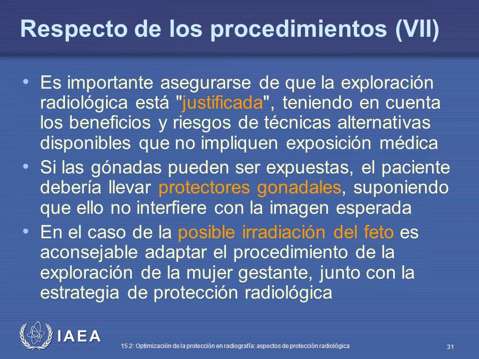 IAEA 15.2: Optimización de la protección en radiografía: aspectos de protección radiológica 31 Respecto de los procedimientos (VII) Es importante asegurarse de que la exploración radiológica está justificada , teniendo en cuenta los beneficios y riesgos de técnicas alternativas disponibles que no impliquen exposición médica Si las gónadas pueden ser expuestas, el paciente debería llevar protectores gonadales, suponiendo que ello no interfiere con la imagen esperada En el caso de la posible irradiación del feto es aconsejable adaptar el procedimiento de la exploración de la mujer gestante, junto con la estrategia de protección radiológica