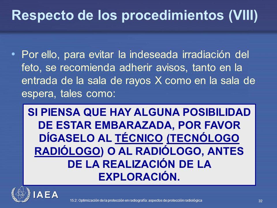 IAEA 15.2: Optimización de la protección en radiografía: aspectos de protección radiológica 32 Respecto de los procedimientos (VIII) Por ello, para evitar la indeseada irradiación del feto, se recomienda adherir avisos, tanto en la entrada de la sala de rayos X como en la sala de espera, tales como: SI PIENSA QUE HAY ALGUNA POSIBILIDAD DE ESTAR EMBARAZADA, POR FAVOR DÍGASELO AL TÉCNICO (TECNÓLOGO RADIÓLOGO) O AL RADIÓLOGO, ANTES DE LA REALIZACIÓN DE LA EXPLORACIÓN.