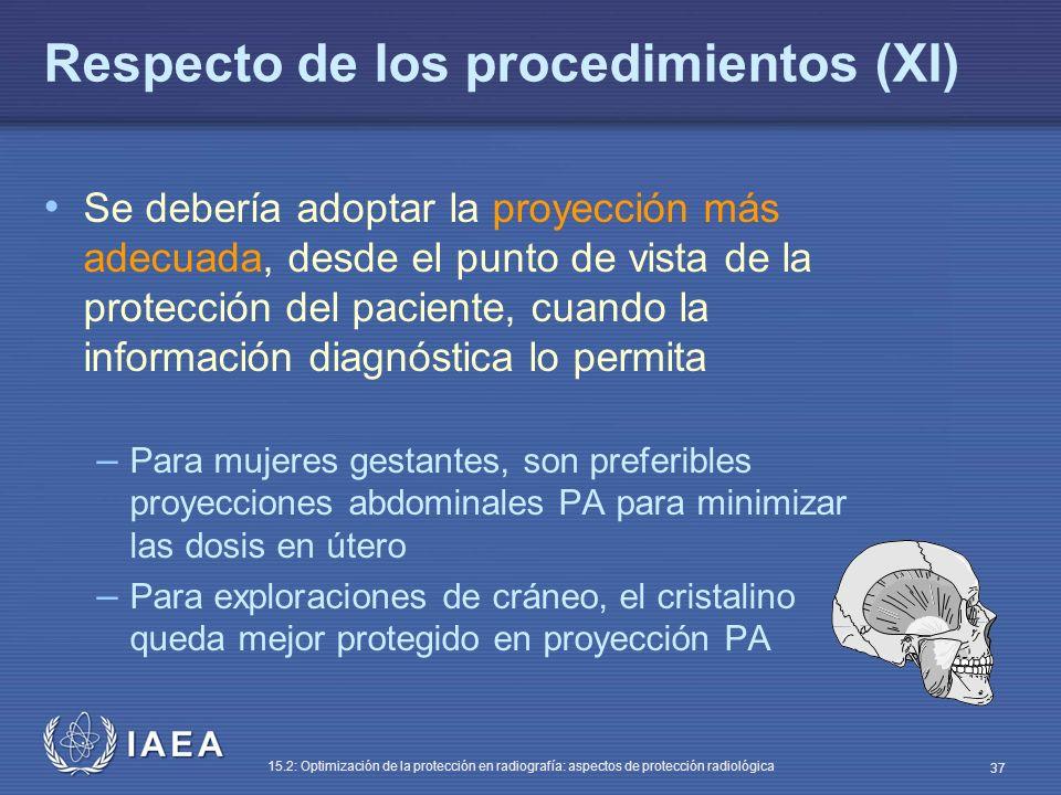 IAEA 15.2: Optimización de la protección en radiografía: aspectos de protección radiológica 37 Respecto de los procedimientos (XI) Se debería adoptar la proyección más adecuada, desde el punto de vista de la protección del paciente, cuando la información diagnóstica lo permita – Para mujeres gestantes, son preferibles proyecciones abdominales PA para minimizar las dosis en útero – Para exploraciones de cráneo, el cristalino queda mejor protegido en proyección PA