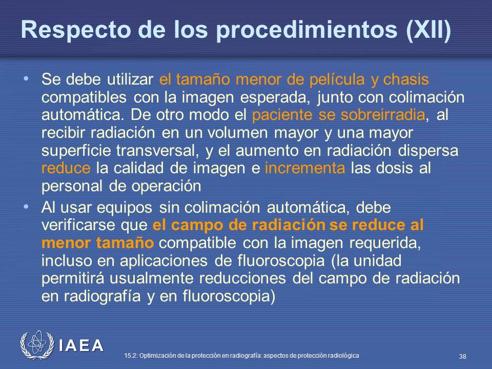 IAEA 15.2: Optimización de la protección en radiografía: aspectos de protección radiológica 38 Respecto de los procedimientos (XII) Se debe utilizar el tamaño menor de película y chasis compatibles con la imagen esperada, junto con colimación automática.
