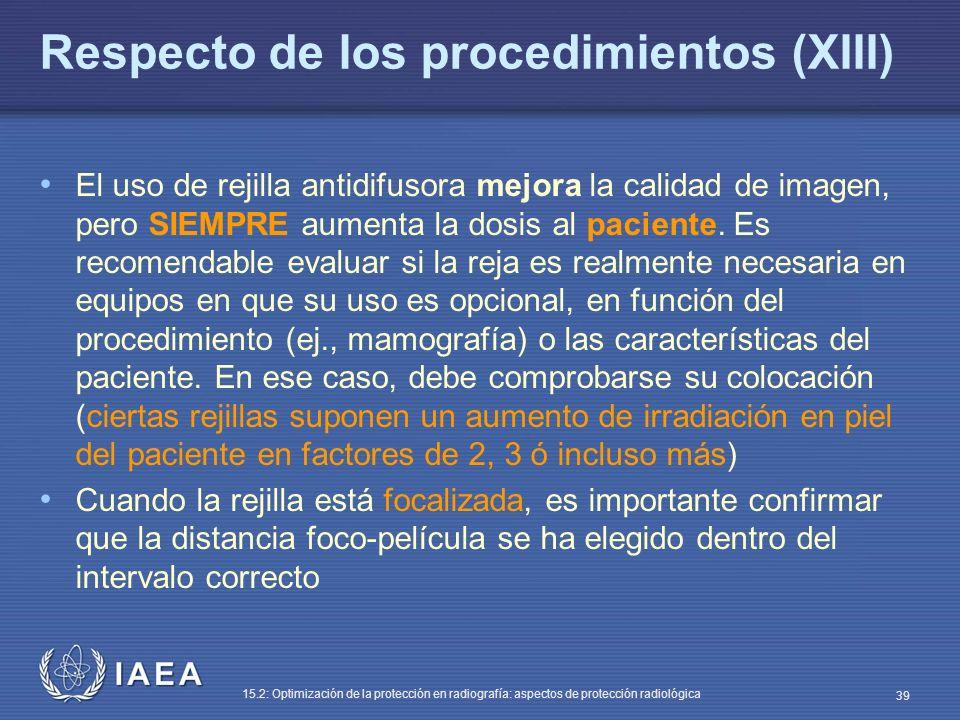 IAEA 15.2: Optimización de la protección en radiografía: aspectos de protección radiológica 39 Respecto de los procedimientos (XIII) El uso de rejilla antidifusora mejora la calidad de imagen, pero SIEMPRE aumenta la dosis al paciente.