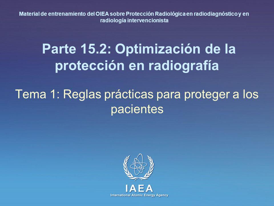 IAEA International Atomic Energy Agency Parte 15.2: Optimización de la protección en radiografía Tema 1: Reglas prácticas para proteger a los pacientes Material de entrenamiento del OIEA sobre Protección Radiológica en radiodiagnóstico y en radiología intervencionista