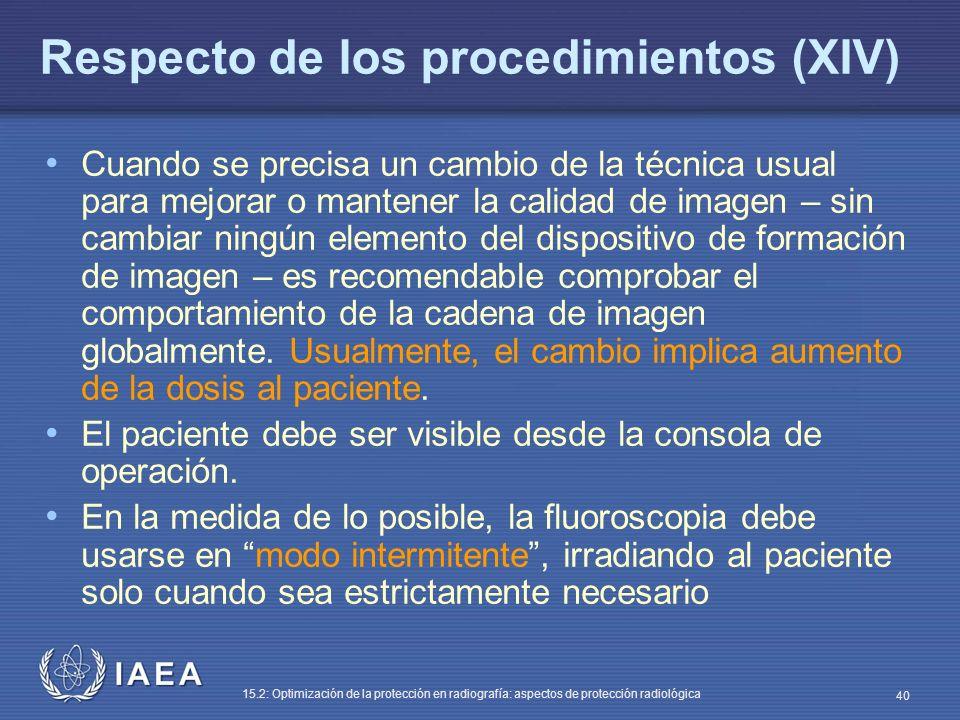 IAEA 15.2: Optimización de la protección en radiografía: aspectos de protección radiológica 40 Respecto de los procedimientos (XIV) Cuando se precisa un cambio de la técnica usual para mejorar o mantener la calidad de imagen – sin cambiar ningún elemento del dispositivo de formación de imagen – es recomendable comprobar el comportamiento de la cadena de imagen globalmente.