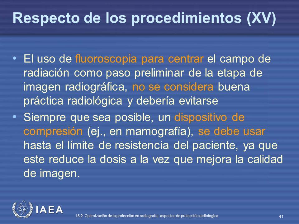 IAEA 15.2: Optimización de la protección en radiografía: aspectos de protección radiológica 41 Respecto de los procedimientos (XV) El uso de fluoroscopia para centrar el campo de radiación como paso preliminar de la etapa de imagen radiográfica, no se considera buena práctica radiológica y debería evitarse Siempre que sea posible, un dispositivo de compresión (ej., en mamografía), se debe usar hasta el límite de resistencia del paciente, ya que este reduce la dosis a la vez que mejora la calidad de imagen.