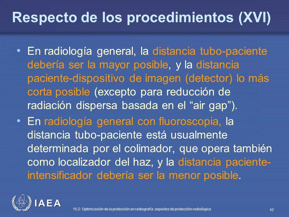 IAEA 15.2: Optimización de la protección en radiografía: aspectos de protección radiológica 42 Respecto de los procedimientos (XVI) En radiología general, la distancia tubo-paciente debería ser la mayor posible, y la distancia paciente-dispositivo de imagen (detector) lo más corta posible (excepto para reducción de radiación dispersa basada en el air gap).