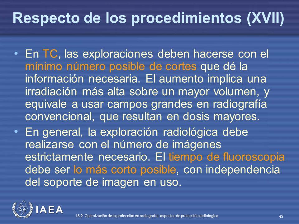IAEA 15.2: Optimización de la protección en radiografía: aspectos de protección radiológica 43 Respecto de los procedimientos (XVII) En TC, las exploraciones deben hacerse con el mínimo número posible de cortes que dé la información necesaria.