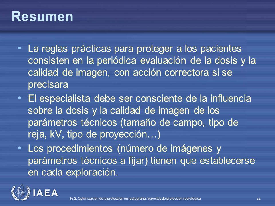 IAEA 15.2: Optimización de la protección en radiografía: aspectos de protección radiológica 44 Resumen La reglas prácticas para proteger a los pacientes consisten en la periódica evaluación de la dosis y la calidad de imagen, con acción correctora si se precisara El especialista debe ser consciente de la influencia sobre la dosis y la calidad de imagen de los parámetros técnicos (tamaño de campo, tipo de reja, kV, tipo de proyección…) Los procedimientos (número de imágenes y parámetros técnicos a fijar) tienen que establecerse en cada exploración.