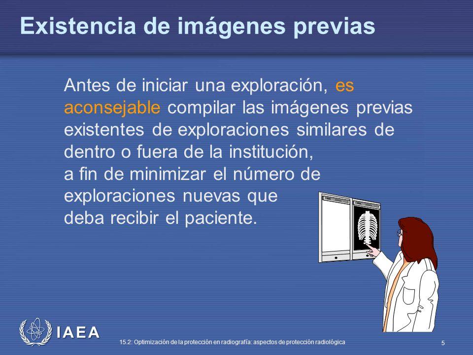 IAEA 15.2: Optimización de la protección en radiografía: aspectos de protección radiológica 5 Antes de iniciar una exploración, es aconsejable compilar las imágenes previas existentes de exploraciones similares de dentro o fuera de la institución, a fin de minimizar el número de exploraciones nuevas que deba recibir el paciente.