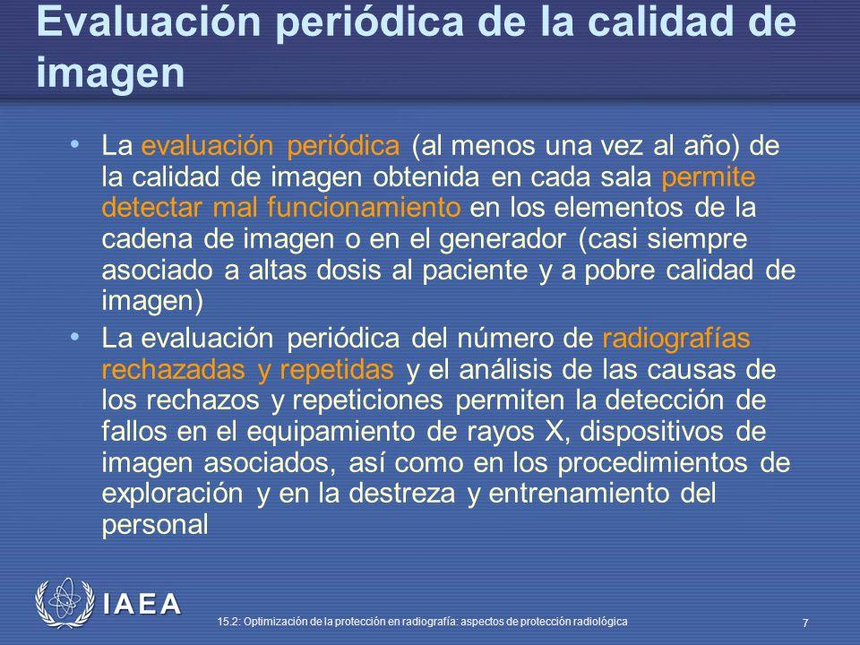 IAEA 15.2: Optimización de la protección en radiografía: aspectos de protección radiológica 7 Evaluación periódica de la calidad de imagen La evaluación periódica (al menos una vez al año) de la calidad de imagen obtenida en cada sala permite detectar mal funcionamiento en los elementos de la cadena de imagen o en el generador (casi siempre asociado a altas dosis al paciente y a pobre calidad de imagen) La evaluación periódica del número de radiografías rechazadas y repetidas y el análisis de las causas de los rechazos y repeticiones permiten la detección de fallos en el equipamiento de rayos X, dispositivos de imagen asociados, así como en los procedimientos de exploración y en la destreza y entrenamiento del personal