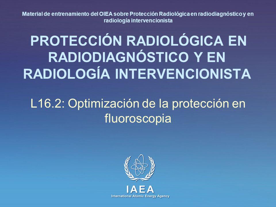 IAEA International Atomic Energy Agency PROTECCIÓN RADIOLÓGICA EN RADIODIAGNÓSTICO Y EN RADIOLOGÍA INTERVENCIONISTA L16.2: Optimización de la protecci