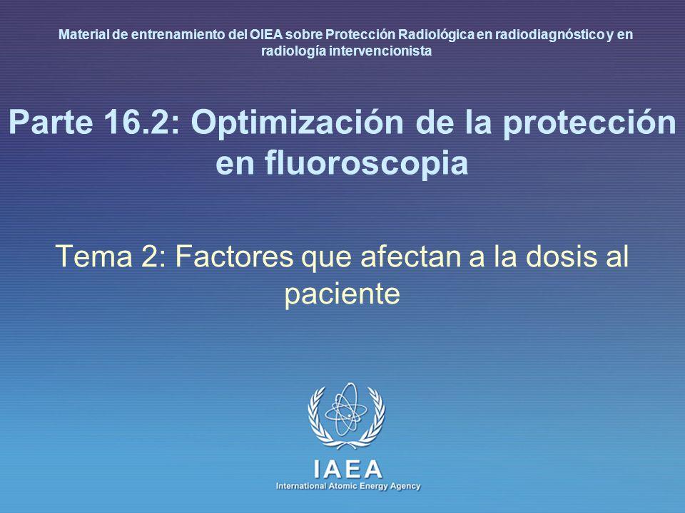 IAEA International Atomic Energy Agency Parte 16.2: Optimización de la protección en fluoroscopia Tema 2: Factores que afectan a la dosis al paciente