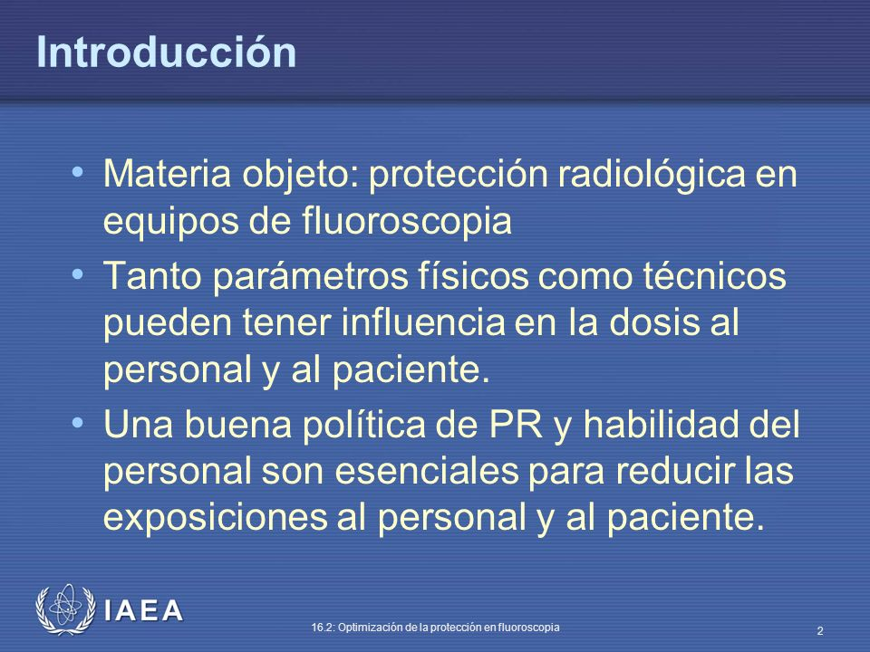 IAEA 16.2: Optimización de la protección en fluoroscopia 2 Introducción Materia objeto: protección radiológica en equipos de fluoroscopia Tanto paráme