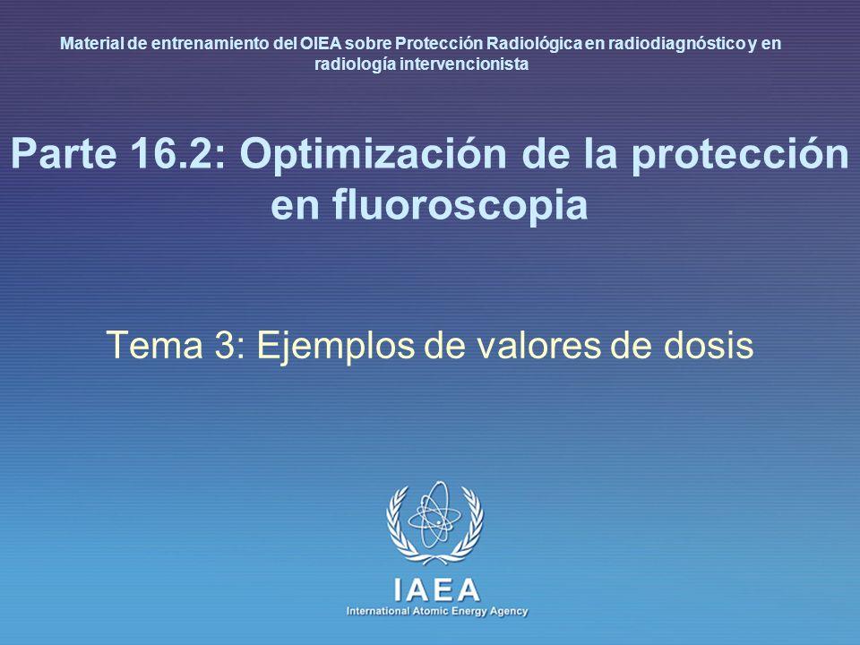 IAEA International Atomic Energy Agency Parte 16.2: Optimización de la protección en fluoroscopia Tema 3: Ejemplos de valores de dosis Material de ent