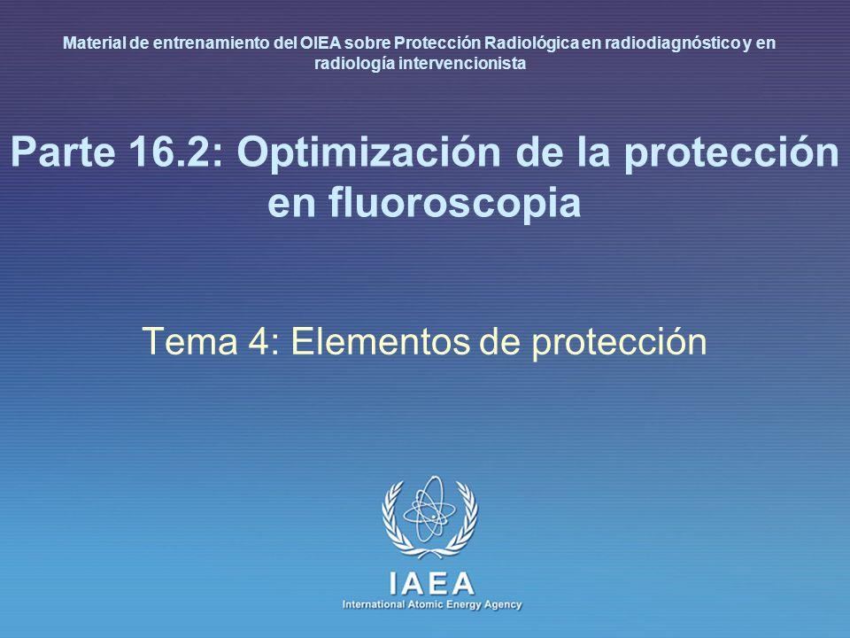 IAEA International Atomic Energy Agency Parte 16.2: Optimización de la protección en fluoroscopia Tema 4: Elementos de protección Material de entrenam