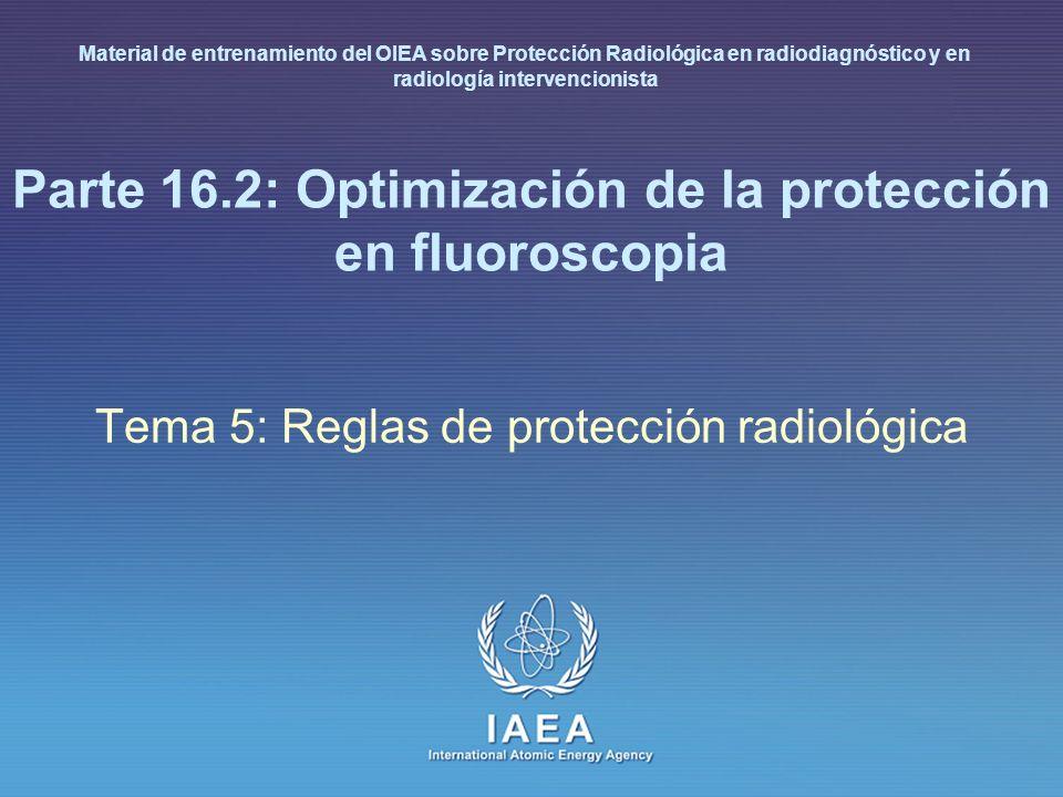 IAEA International Atomic Energy Agency Parte 16.2: Optimización de la protección en fluoroscopia Tema 5: Reglas de protección radiológica Material de