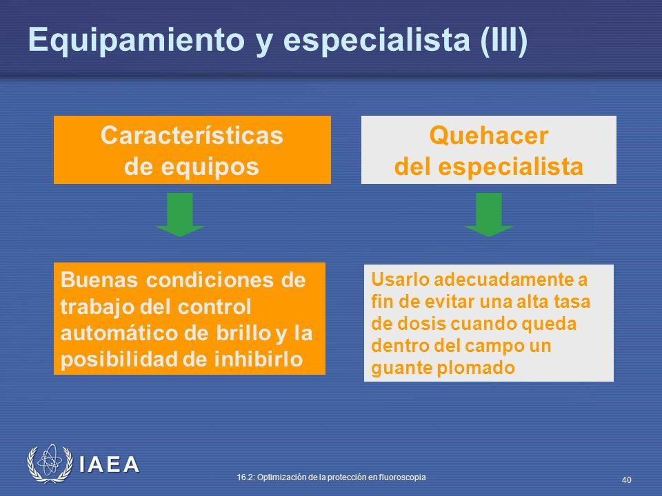 IAEA 16.2: Optimización de la protección en fluoroscopia 40 Características de equipos Quehacer del especialista Buenas condiciones de trabajo del con