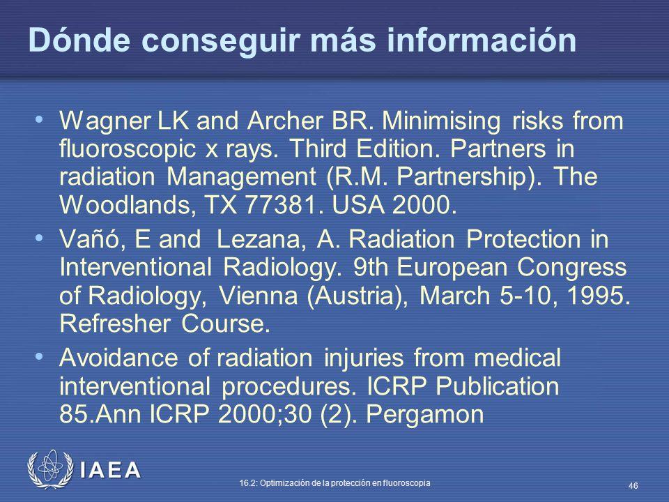 IAEA 16.2: Optimización de la protección en fluoroscopia 46 Dónde conseguir más información Wagner LK and Archer BR. Minimising risks from fluoroscopi