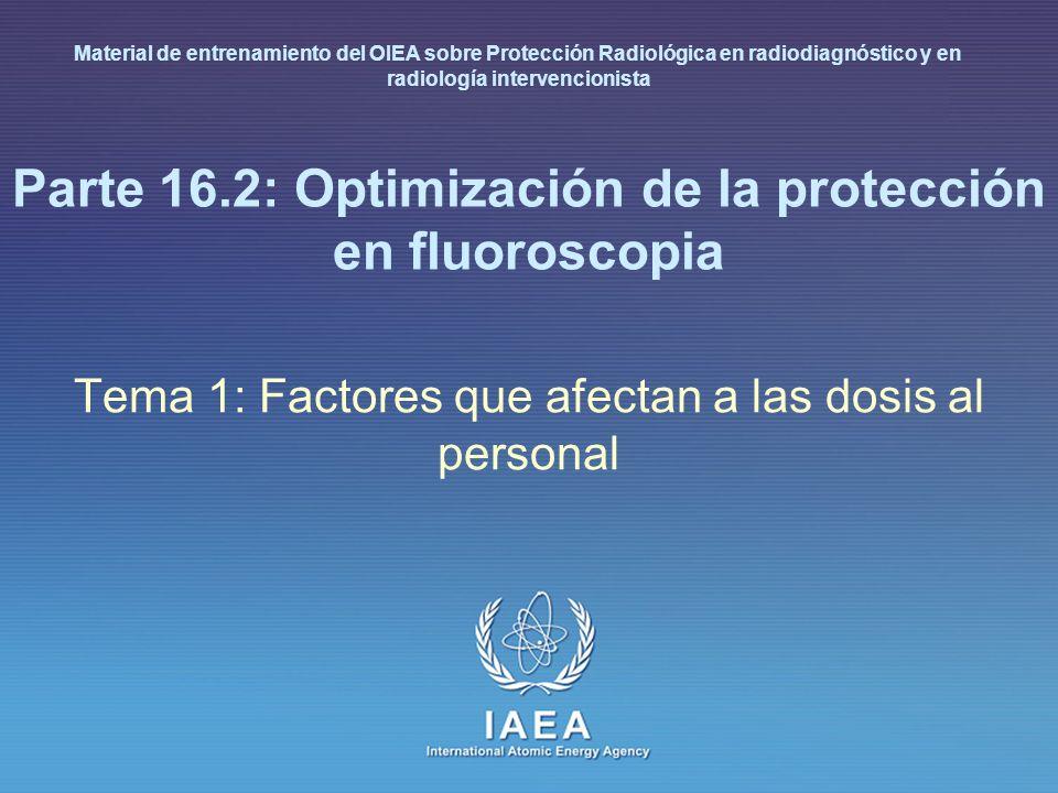 IAEA International Atomic Energy Agency Parte 16.2: Optimización de la protección en fluoroscopia Tema 1: Factores que afectan a las dosis al personal