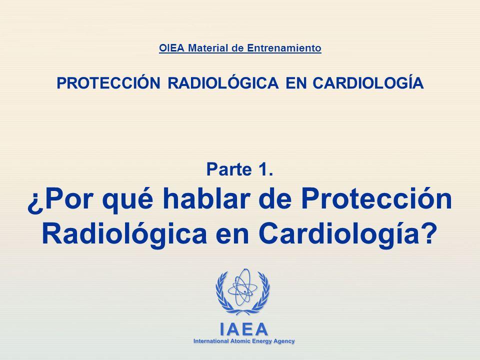 IAEA International Atomic Energy Agency Parte 1. ¿Por qué hablar de Protección Radiológica en Cardiología? OIEA Material de Entrenamiento PROTECCIÓN R