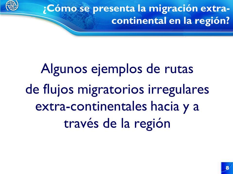 Algunos ejemplos de rutas de flujos migratorios irregulares extra-continentales hacia y a través de la región 8 ¿Cómo se presenta la migración extra-