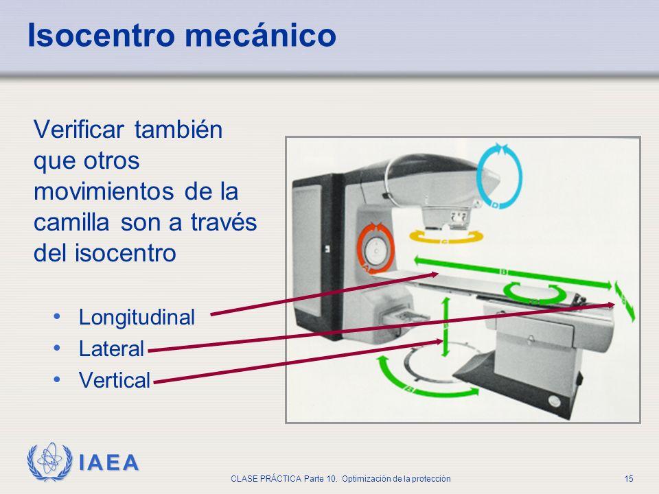 IAEA CLASE PRÁCTICA Parte 10. Optimización de la protección15 Isocentro mecánico Verificar también que otros movimientos de la camilla son a través de