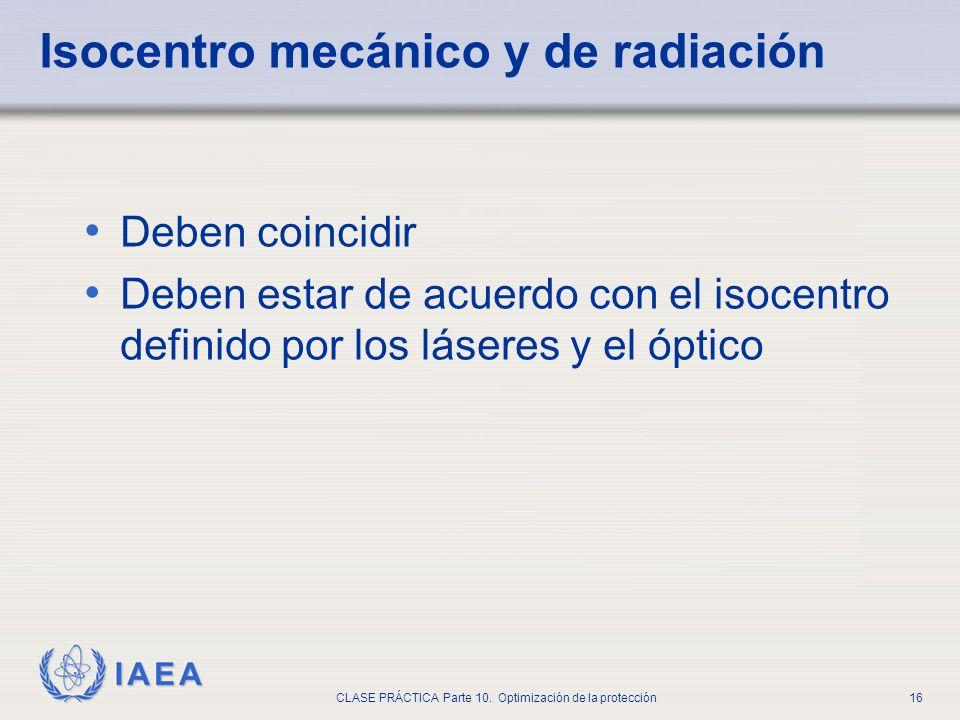 IAEA CLASE PRÁCTICA Parte 10. Optimización de la protección16 Isocentro mecánico y de radiación Deben coincidir Deben estar de acuerdo con el isocentr