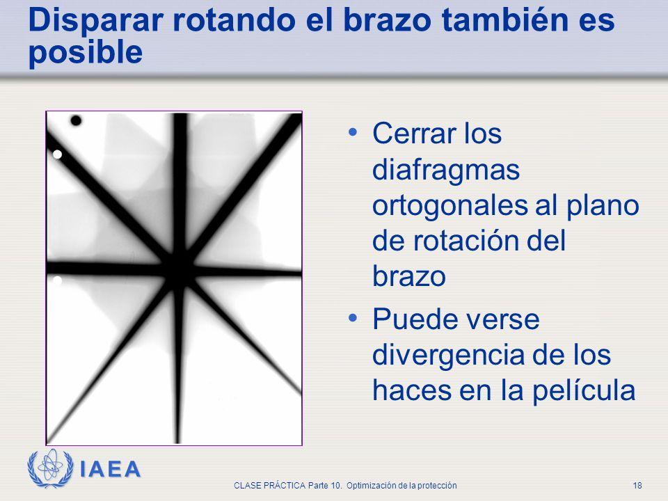 IAEA CLASE PRÁCTICA Parte 10. Optimización de la protección18 Disparar rotando el brazo también es posible Cerrar los diafragmas ortogonales al plano