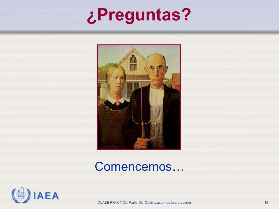 IAEA CLASE PRÁCTICA Parte 10. Optimización de la protección19 ¿Preguntas? Comencemos…