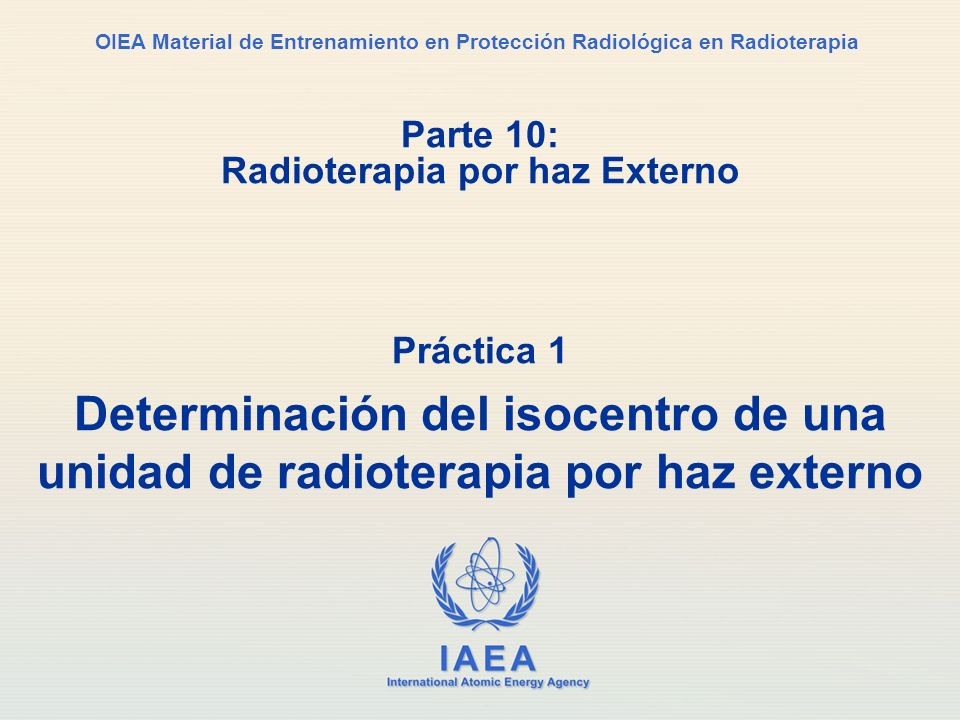 IAEA International Atomic Energy Agency OIEA Material de Entrenamiento en Protección Radiológica en Radioterapia Parte 10: Radioterapia por haz Extern