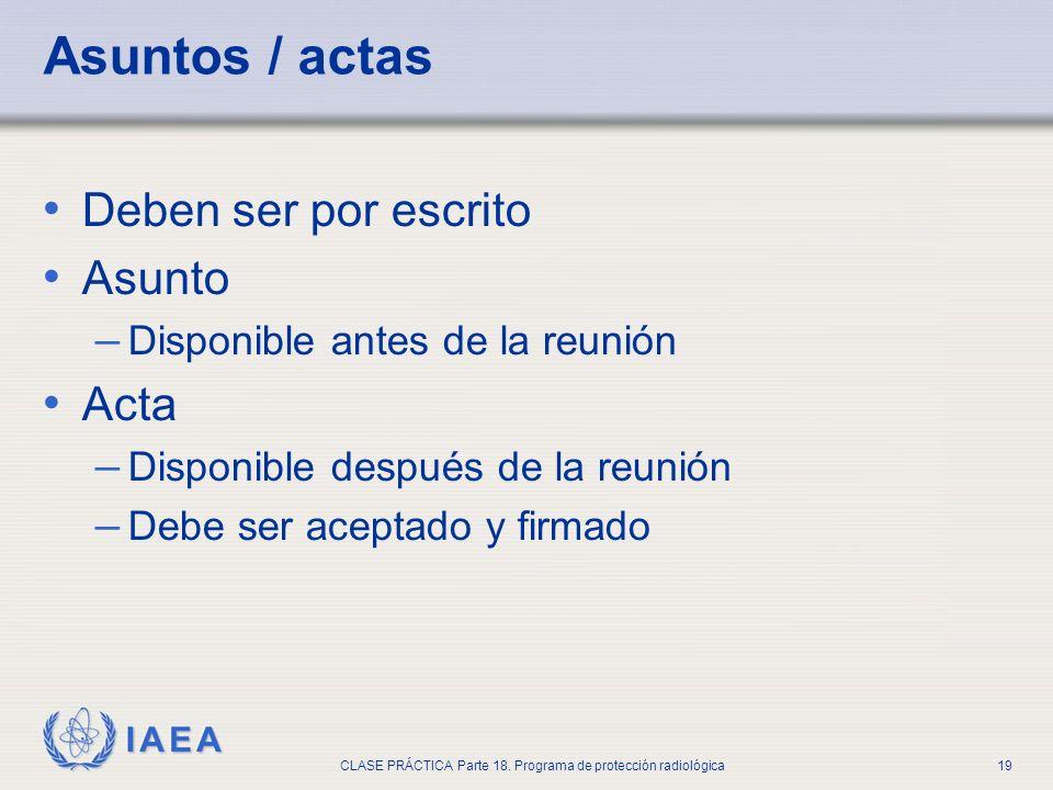 IAEA CLASE PRÁCTICA Parte 18. Programa de protección radiológica19 Asuntos / actas Deben ser por escrito Asunto – Disponible antes de la reunión Acta