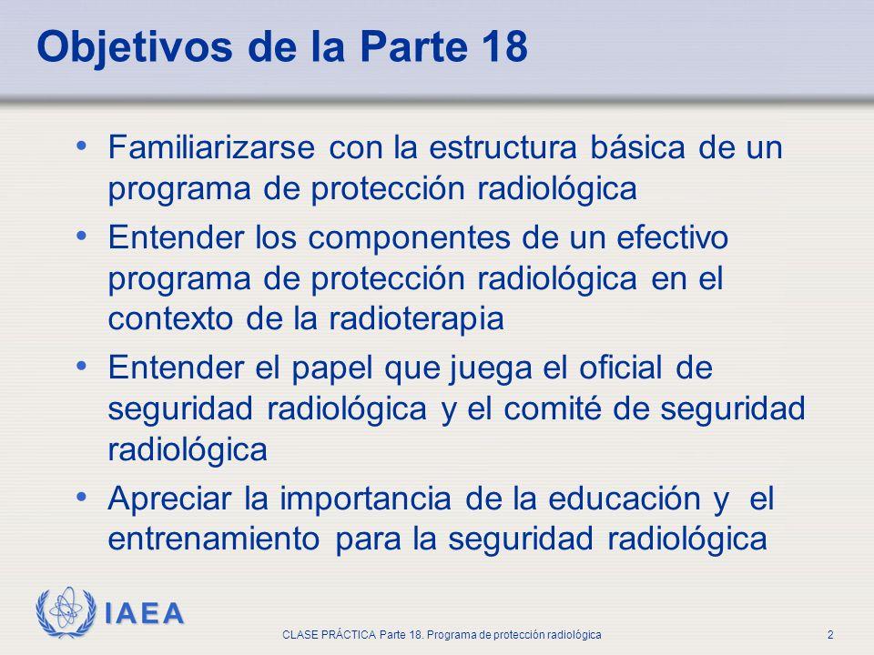IAEA CLASE PRÁCTICA Parte 18. Programa de protección radiológica2 Objetivos de la Parte 18 Familiarizarse con la estructura básica de un programa de p