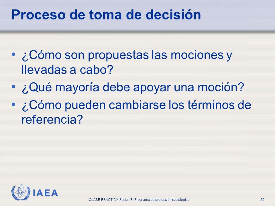 IAEA CLASE PRÁCTICA Parte 18. Programa de protección radiológica20 Proceso de toma de decisión ¿Cómo son propuestas las mociones y llevadas a cabo? ¿Q