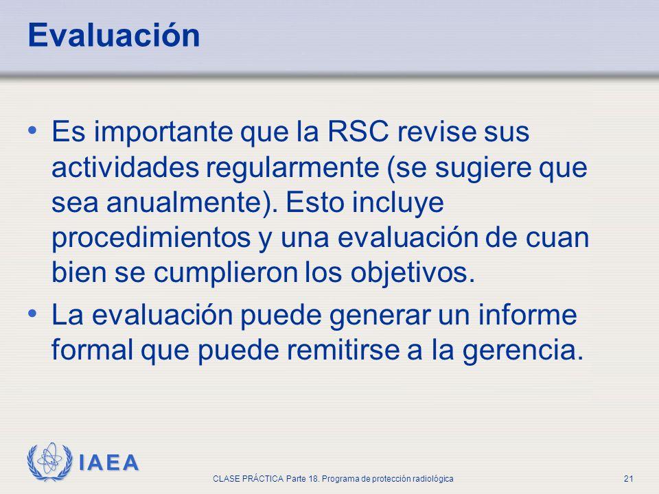 IAEA CLASE PRÁCTICA Parte 18. Programa de protección radiológica21 Evaluación Es importante que la RSC revise sus actividades regularmente (se sugiere