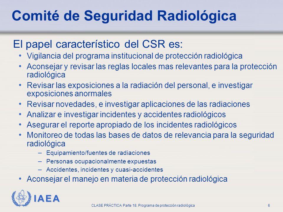 IAEA CLASE PRÁCTICA Parte 18. Programa de protección radiológica6 Comité de Seguridad Radiológica El papel característico del CSR es: Vigilancia del p