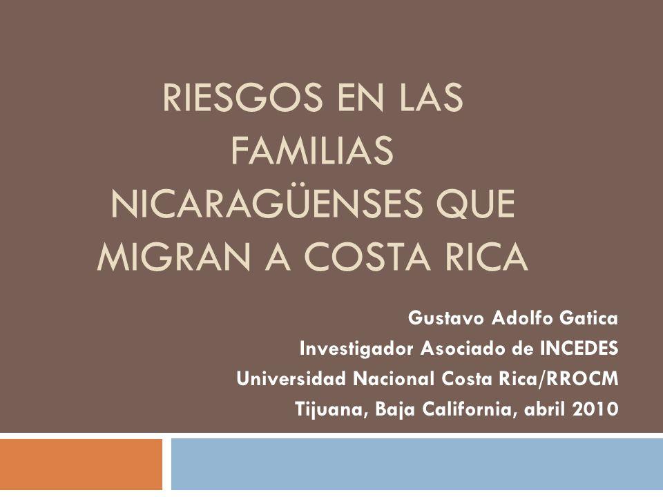 RIESGOS EN LAS FAMILIAS NICARAGÜENSES QUE MIGRAN A COSTA RICA Gustavo Adolfo Gatica Investigador Asociado de INCEDES Universidad Nacional Costa Rica/RROCM Tijuana, Baja California, abril 2010