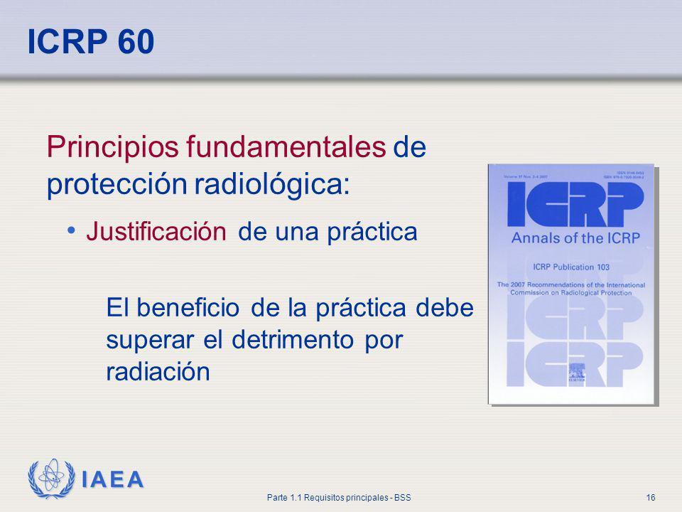 IAEA Parte 1.1 Requisitos principales - BSS16 ICRP 60 Principios fundamentales de protección radiológica: Justificación de una práctica El beneficio d