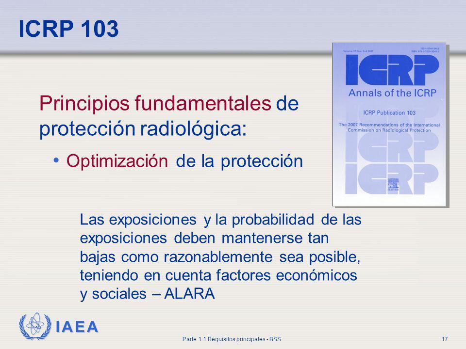 IAEA Parte 1.1 Requisitos principales - BSS17 ICRP 103 Principios fundamentales de protección radiológica: Optimización de la protección Las exposicio