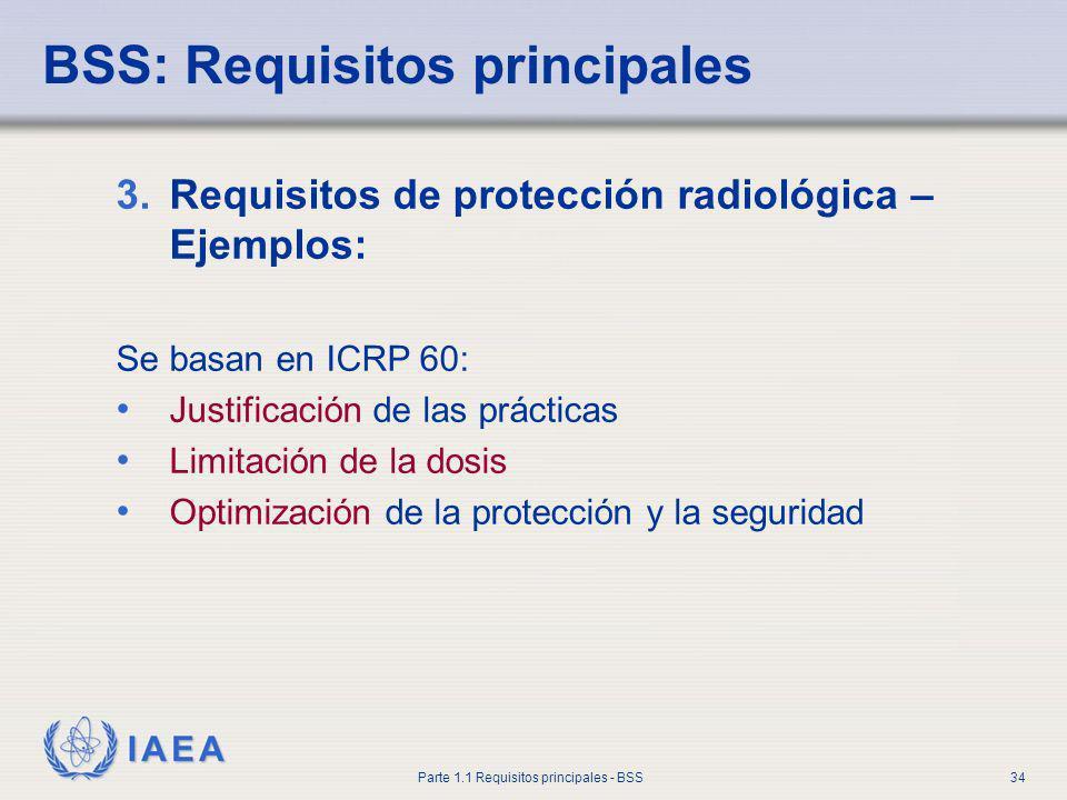 IAEA Parte 1.1 Requisitos principales - BSS34 BSS: Requisitos principales 3.Requisitos de protección radiológica – Ejemplos: Se basan en ICRP 60: Just