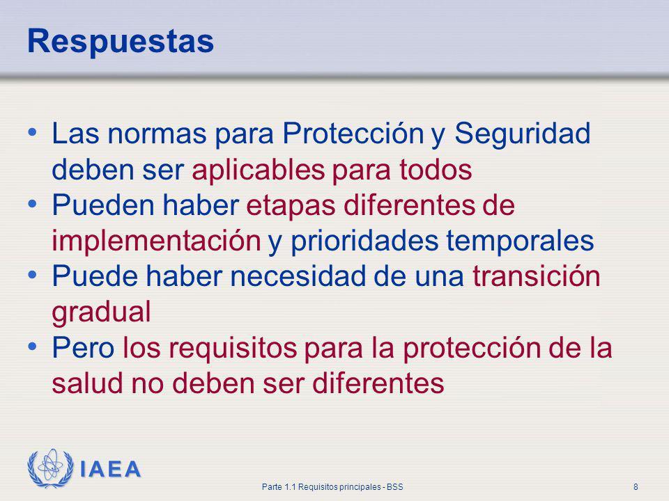 IAEA Parte 1.1 Requisitos principales - BSS8 Respuestas Las normas para Protección y Seguridad deben ser aplicables para todos Pueden haber etapas dif