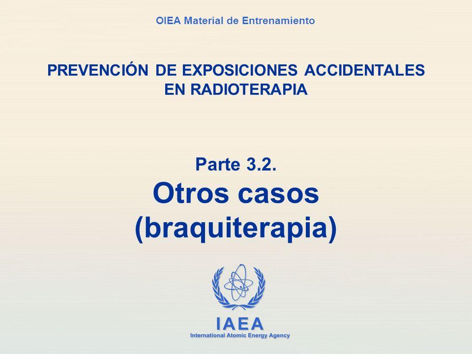 IAEA International Atomic Energy Agency OIEA Material de Entrenamiento Parte 3.2. Otros casos (braquiterapia) PREVENCIÓN DE EXPOSICIONES ACCIDENTALES