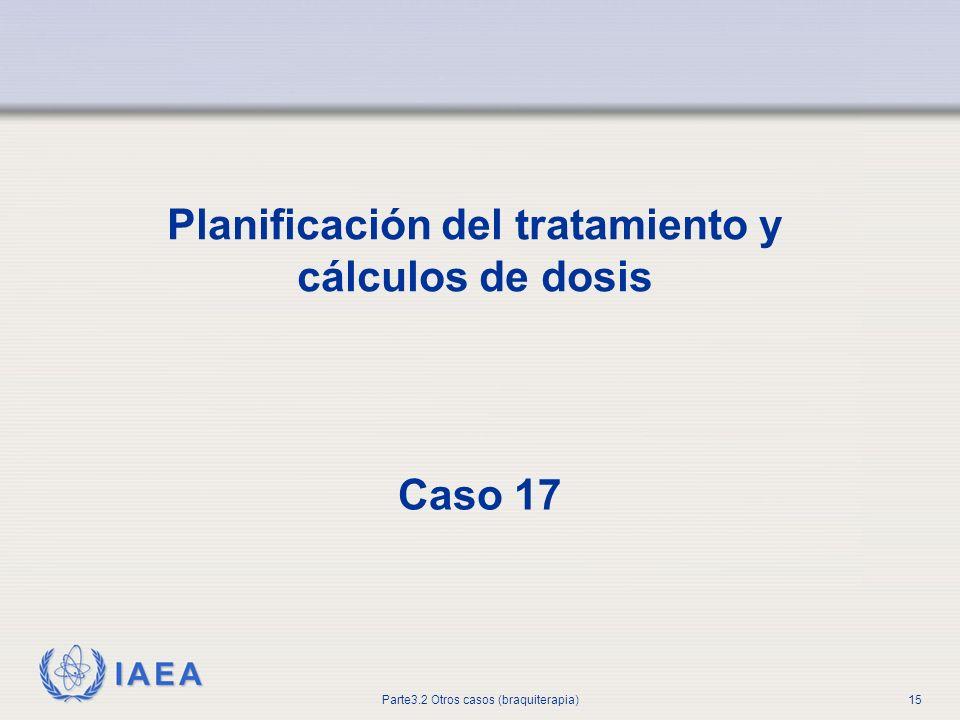 IAEA Parte3.2 Otros casos (braquiterapia)15 Planificación del tratamiento y cálculos de dosis Caso 17