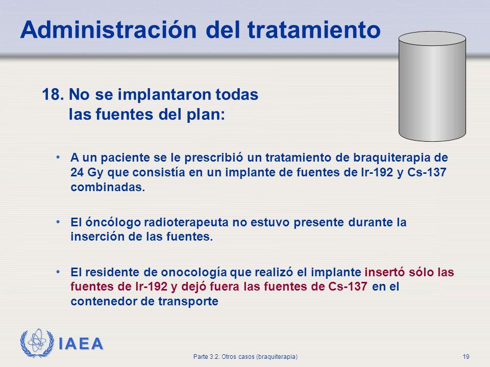 IAEA Parte 3.2. Otros casos (braquiterapia)19 Administración del tratamiento 18. No se implantaron todas las fuentes del plan: A un paciente se le pre