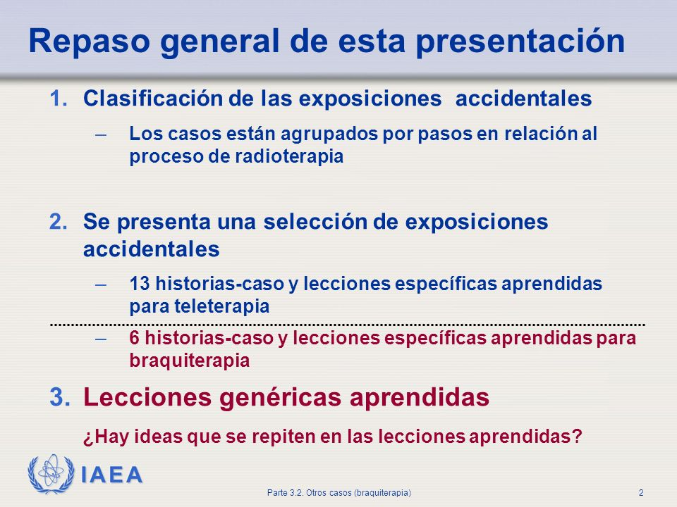 IAEA Parte 3.2. Otros casos (braquiterapia)2 Repaso general de esta presentación 1.Clasificación de las exposiciones accidentales – Los casos están ag